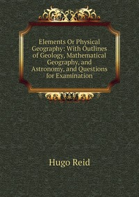 Книга под заказ: «Elements Or Physical Geography: With Outlines of Geology, Mathematical Geography, and Astronomy, and Questions for Examination»
