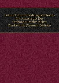 Книга под заказ: «Entwurf Eines Handelsgesetzbuchs Mit Ausschluss Des Seehandeslrechts Nebst Denkschrift (German Edition)»