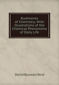 Rudiments of Chemistry: With Illustrations of the Chemical Phenomena of Daily Life, David Boswell Reid обложка-превью