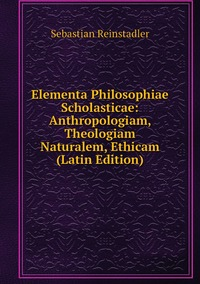 Elementa Philosophiae Scholasticae: Anthropologiam, Theologiam Naturalem, Ethicam (Latin Edition), Sebastian Reinstadler обложка-превью