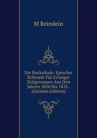 Книга под заказ: «Die Buckeliade: Epischer Schwank Für Erlanger Zeitgenossen Aus Den Jahren 1820 Bis 1823 . (German Edition)»