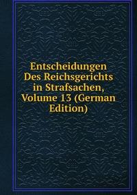 Книга под заказ: «Entscheidungen Des Reichsgerichts in Strafsachen, Volume 13 (German Edition)»