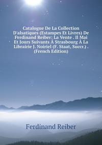 Catalogue De La Collection D'alsatiques (Estampes Et Livres) De Ferdinand Reiber: La Vente . Il Mai Et Jours Suivants Strasbourg La Librairie J. Noiriel (F. Staat, Succr.) . (French Edition), Ferdinand Reiber обложка-превью