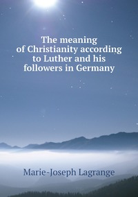 The meaning of Christianity according to Luther and his followers in Germany, Marie-Joseph Lagrange обложка-превью