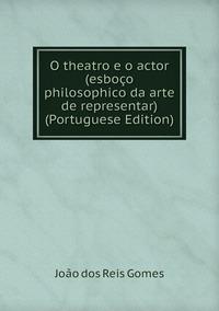 Книга под заказ: «O theatro e o actor (esboço philosophico da arte de representar) (Portuguese Edition)»