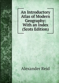 An Introductory Atlas of Modern Geography: With an Index (Scots Edition), Alexander Reid обложка-превью