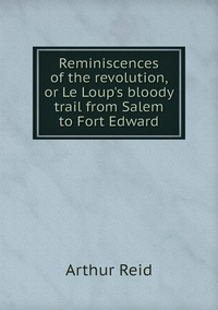 Книга под заказ: «Reminiscences of the revolution, or Le Loup's bloody trail from Salem to Fort Edward»