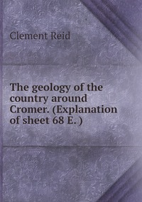 The geology of the country around Cromer. (Explanation of sheet 68 E. ), Reid Clement обложка-превью