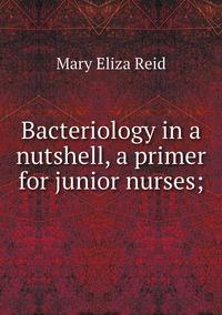 Bacteriology in a nutshell, a primer for junior nurses;, Mary Eliza Reid обложка-превью
