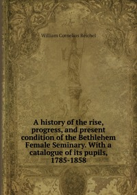 A history of the rise, progress, and present condition of the Bethlehem Female Seminary. With a catalogue of its pupils, 1785-1858, William Cornelius Reichel обложка-превью