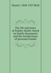 The life and times of Sydney Smith: based on family documents and the recollections of personal friends, Stuart J. 1848-1927 Reid обложка-превью