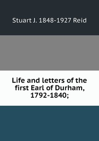 Книга под заказ: «Life and letters of the first Earl of Durham, 1792-1840;»