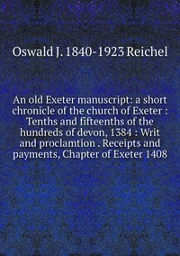 Книга под заказ: «An old Exeter manuscript: a short chronicle of the church of Exeter : Tenths and fifteenths of the hundreds of devon, 1384 : Writ and proclamtion . Receipts and payments, Chapter of Exeter 1408»