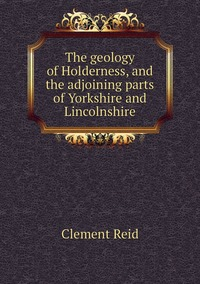 The geology of Holderness, and the adjoining parts of Yorkshire and Lincolnshire, Reid Clement обложка-превью