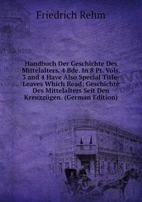 Книга под заказ: «Handbuch Der Geschichte Des Mittelalters. 4 Bde. In 8 Pt. Vols. 3 and 4 Have Also Special Title-Leaves Which Read: Geschichte Des Mittelalters Seit Den Kreuzzügen. (German Edition)»