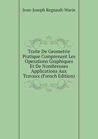 Traite De Geometrie Pratique Comprenant Les Operations Graphiques Et De Nombreuses Applications Aux Travaux (French Edition), Jean-Joseph Regnault-Warin обложка-превью