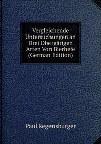 Vergleichende Untersuchungen an Drei Obergärigen Arten Von Bierhefe (German Edition), Paul Regensburger обложка-превью
