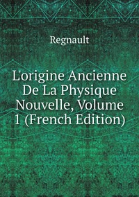 L'origine Ancienne De La Physique Nouvelle, Volume 1 (French Edition), Regnault обложка-превью