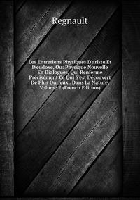 Les Entretiens Physiques D'ariste Et D'eudoxe, Ou: Physique Nouvelle En Dialogues, Qui Renferme Précisément Ce Qui S'est Découvert De Plus Ourieux . Dans La Nature, Volume 2 (French Edition), Regnault обложка-превью