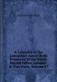 Книга под заказ: «A Calendar of the Lancashire Assize Rolls Preserved in the Public Record Office, London: In Two Parts, Volume 47»