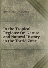Книга под заказ: «In the Tropical Regions: Or, Nature and Natural History in the Torrid Zone»