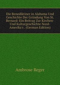 Книга под заказ: «Die Benediktiner in Alabama Und Geschichte Der Gründung Von St. Bernard: Ein Beitrag Zur Kirchen- Und Kulturgeschichte Nord-Amerika's . (German Edition)»