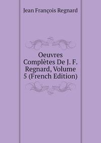 Книга под заказ: «Oeuvres Complètes De J. F. Regnard, Volume 5 (French Edition)»