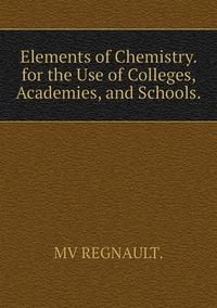 Elements of Chemistry. for the Use of Colleges, Academies, and Schools., MV REGNAULT. обложка-превью