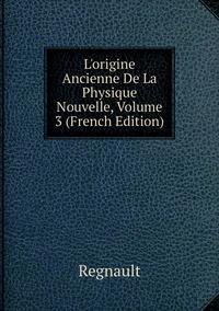 L'origine Ancienne De La Physique Nouvelle, Volume 3 (French Edition), Regnault обложка-превью