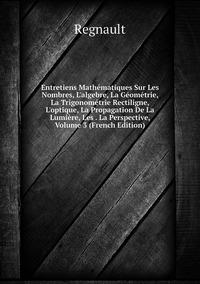 Entretiens Mathématiques Sur Les Nombres, L'algebre, La Géométrie, La Trigonométrie Rectiligne, L'optique, La Propagation De La Lumière, Les . La Perspective, Volume 3 (French Edition), Regnault обложка-превью