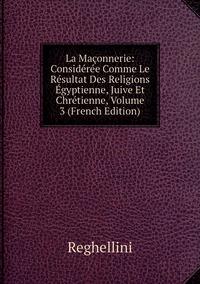 Книга под заказ: «La Maçonnerie: Considérée Comme Le Résultat Des Religions Égyptienne, Juive Et Chrétienne, Volume 3 (French Edition)»
