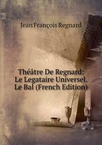 Книга под заказ: «Théâtre De Regnard: Le Legataire Universel. Le Bal (French Edition)»