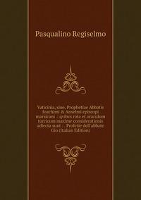 Книга под заказ: «Vaticinia, siue, Prophetiae Abbatis Ioachimi & Anselmi episcopi marsicani .: qvibvs rota et oraculum turcicum maxime considerationis adiecta sunt : . Profetie dell'abbate Gio (Italian Edition)»