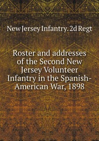 Книга под заказ: «Roster and addresses of the Second New Jersey Volunteer Infantry in the Spanish-American War, 1898»