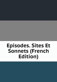 Книга под заказ: «Episodes. Sites Et Sonnets (French Edition)»