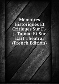 Книга под заказ: «Mémoires Historiques Et Critiques Sur F.-j. Talma: Et Sur L'art Théâtral (French Edition)»
