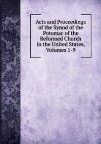 Книга под заказ: «Acts and Proceedings of the Synod of the Potomac of the Reformed Church in the United States, Volumes 1-9»