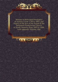 Книга под заказ: «Minutes of Reformed Presbytery of America, from 1798 to 1809, and Digest of the Acts of the Synod of the Reformed Presbyterian Church in North America, from 1809 to 1888, with appendix Volume 1906»