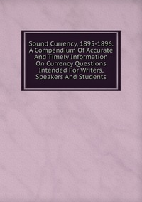 Книга под заказ: «Sound Currency, 1895-1896. A Compendium Of Accurate And Timely Information On Currency Questions Intended For Writers, Speakers And Students»
