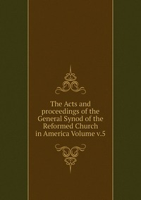 Книга под заказ: «The Acts and proceedings of the General Synod of the Reformed Church in America Volume v.5»