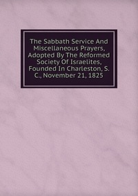 Книга под заказ: «The Sabbath Service And Miscellaneous Prayers, Adopted By The Reformed Society Of Israelites, Founded In Charleston, S. C., November 21, 1825»