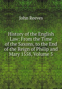 Книга под заказ: «History of the English Law: From the Time of the Saxons, to the End of the Reign of Philip and Mary 1558, Volume 5»