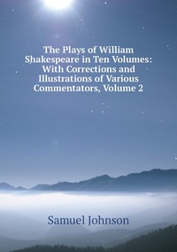 Книга под заказ: «The Plays of William Shakespeare in Ten Volumes: With Corrections and Illustrations of Various Commentators, Volume 2»