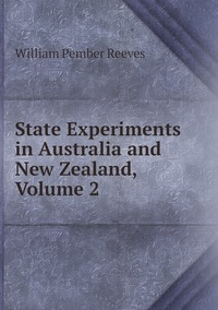 State Experiments in Australia and New Zealand, Volume 2, William Pember Reeves обложка-превью