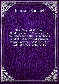 Книга под заказ: «The Plays of William Shakespeare: In Twenty-One Volumes, with the Corrections and Illustrations of Various Commentators, to Which Are Added Notes, Volume 13»