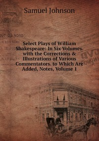 Книга под заказ: «Select Plays of William Shakespeare: In Six Volumes. with the Corrections & Illustrations of Various Commentators. to Which Are Added, Notes, Volume 1»