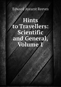 Hints to Travellers: Scientific and General, Volume 1, Edward Ayearst Reeves обложка-превью