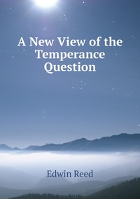 Книга под заказ: «A New View of the Temperance Question»