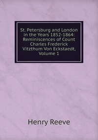 Книга под заказ: «St. Petersburg and London in the Years 1852-1864: Reminiscences of Count Charles Frederick Vitzthum Von Eckstaedt, Volume 1»