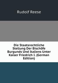 Книга под заказ: «Die Staatsrechtliche Stellung Der Bischöfe Burgunds Und Italiens Unter Kaiser Friedrich I. (German Edition)»